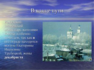 В конце пути Иркутский Знаменский монастырь жителями города особенно почитаем