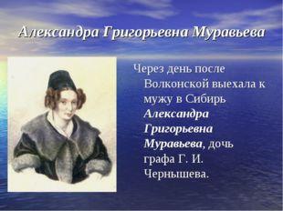Александра Григорьевна Муравьева Через день после Волконской выехала к мужу в