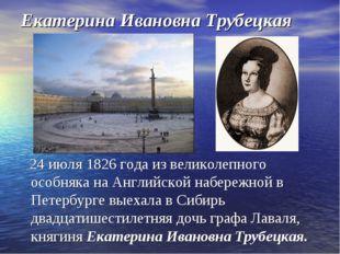 Екатерина Ивановна Трубецкая 24 июля 1826 года из великолепного особняка на А
