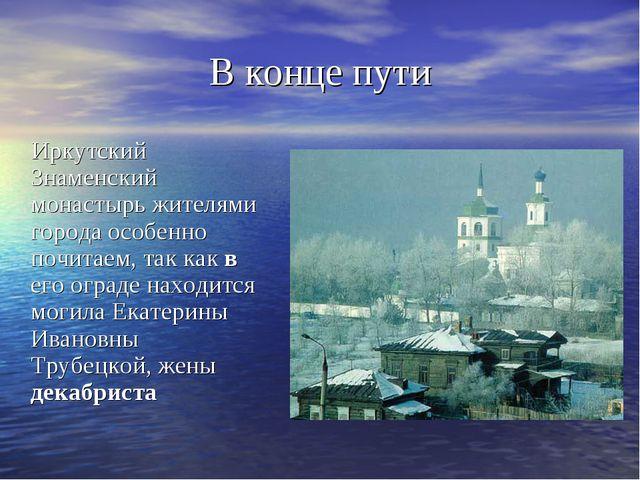 В конце пути Иркутский Знаменский монастырь жителями города особенно почитаем...