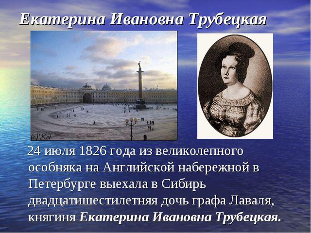 Екатерина Ивановна Трубецкая 24 июля 1826 года из великолепного особняка на А...