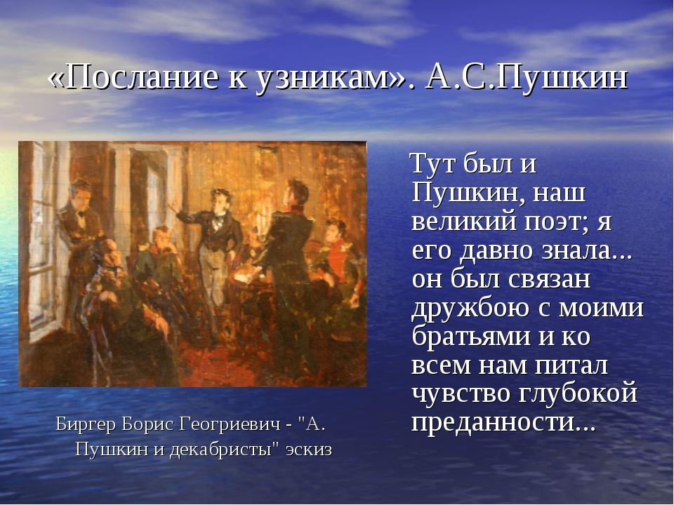 «Послание к узникам». А.С.Пушкин Тут был и Пушкин, наш великий поэт; я его да...