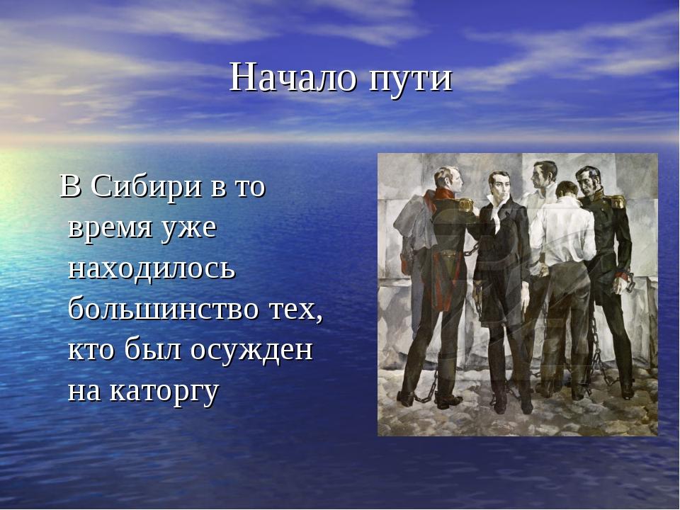 Начало пути В Сибири в то время уже находилось большинство тех, кто был осужд...