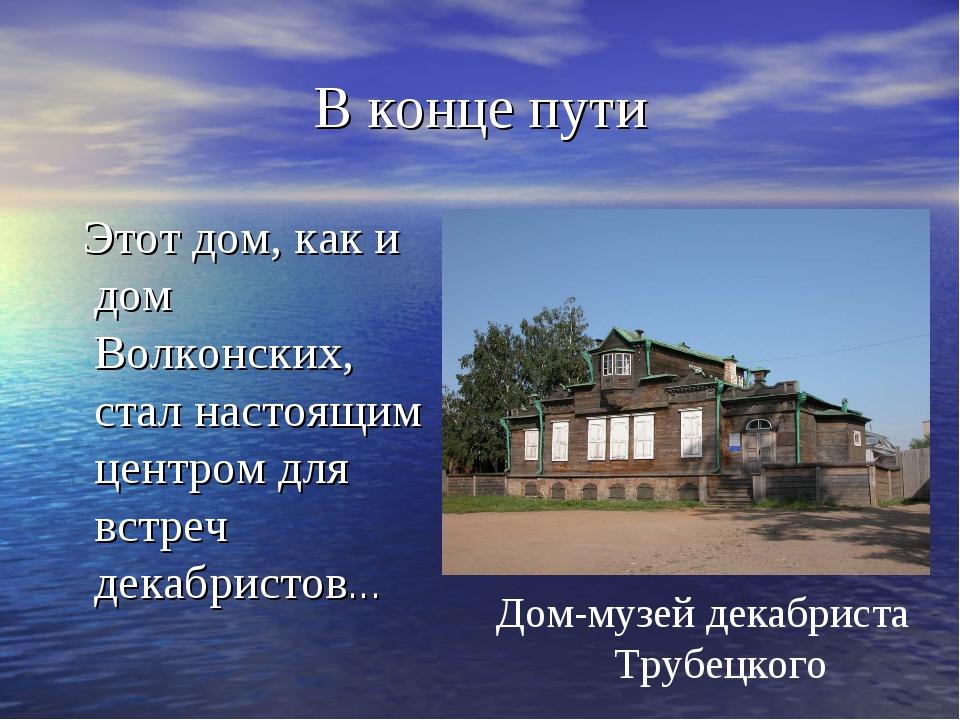 В конце пути Этот дом, как и дом Волконских, стал настоящим центром для встре...