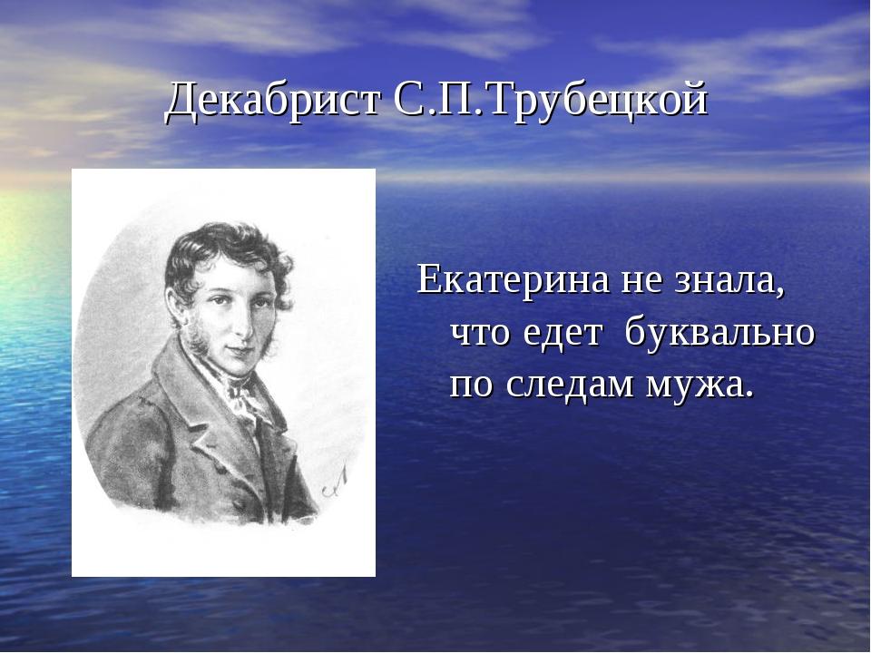 Декабрист С.П.Трубецкой Екатерина не знала, что едет буквально по следам мужа.