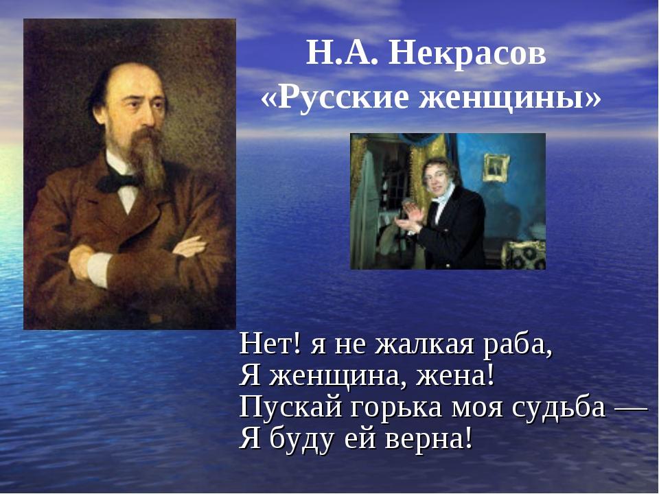 Н.А. Некрасов «Русские женщины» Нет! я не жалкая раба, Я женщина, жена! Пуска...