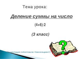 (4+6):2 (3 класс) Деление суммы на число Презентацию подготовила: Новосельцев