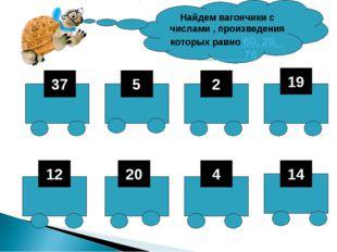 37 5 2 19 12 20 4 14 Найдем вагончики с числами , произведения которых равно