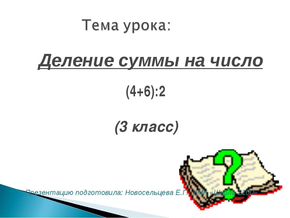(4+6):2 (3 класс) Деление суммы на число Презентацию подготовила: Новосельцев...