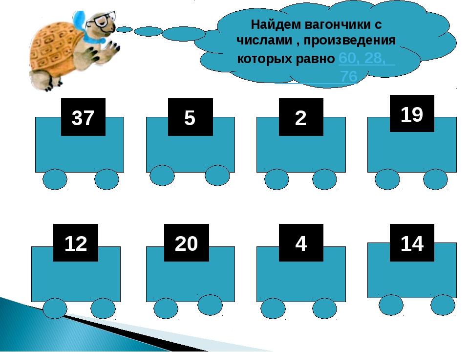 37 5 2 19 12 20 4 14 Найдем вагончики с числами , произведения которых равно...