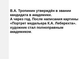 В.А. Тропинин утверждён в звании кандидата в академики. А через год. После на