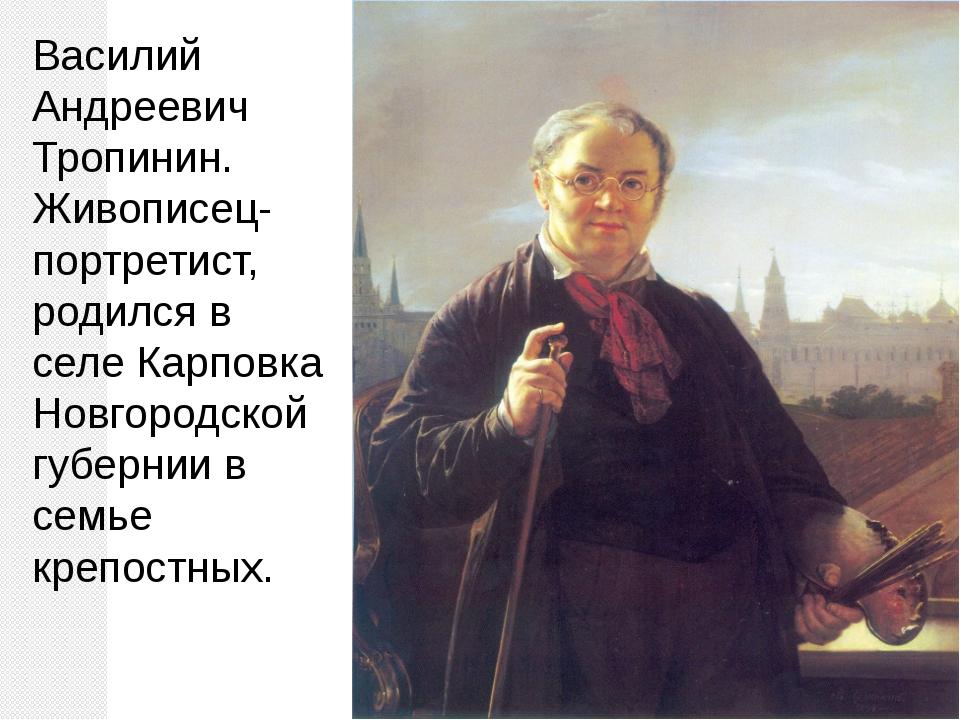 Василий Андреевич Тропинин. Живописец-портретист, родился в селе Карповка Нов...