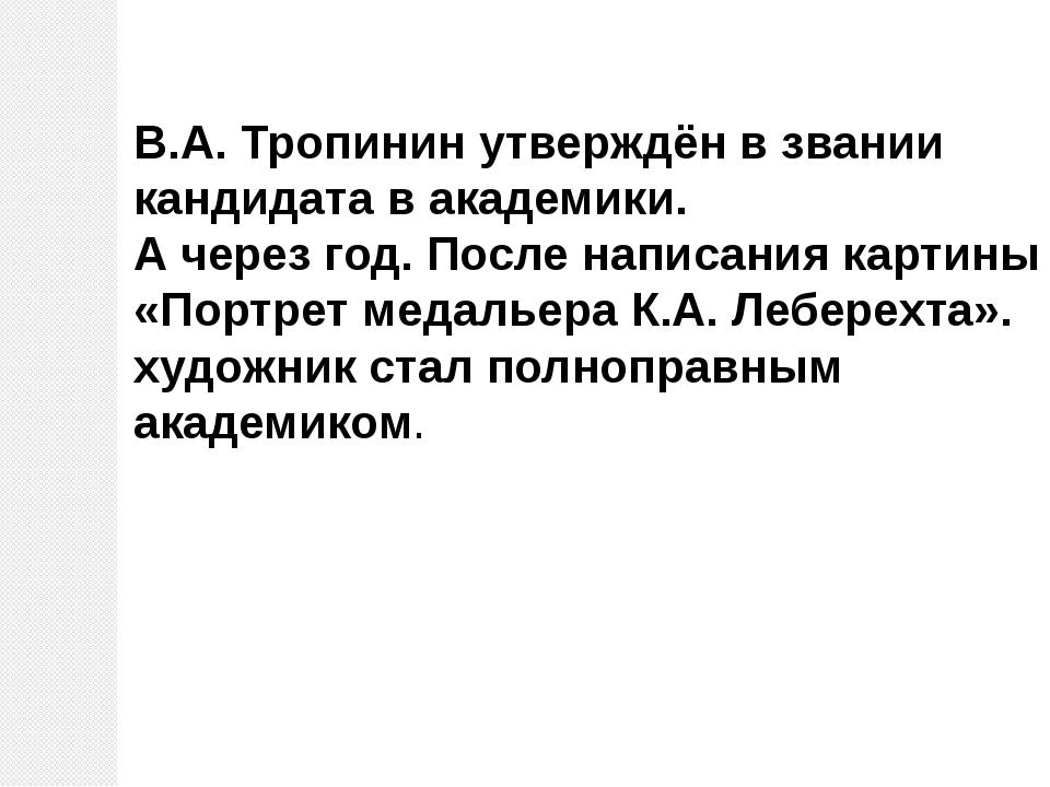 В.А. Тропинин утверждён в звании кандидата в академики. А через год. После на...