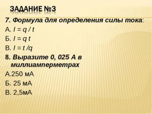 7. Формула для определения силы тока: А. I = q / t Б. I = q t В. I = t /q 8.