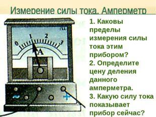 1. Каковы пределы измерения силы тока этим прибором? 2. Определите цену делен