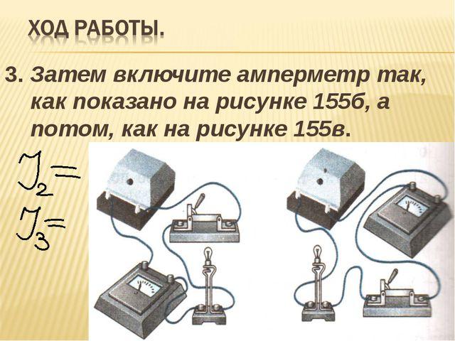 3. Затем включите амперметр так, как показано на рисунке 155б, а потом, как н...