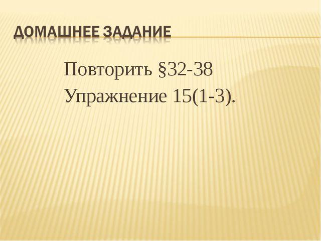 Повторить §32-38 Упражнение 15(1-3).