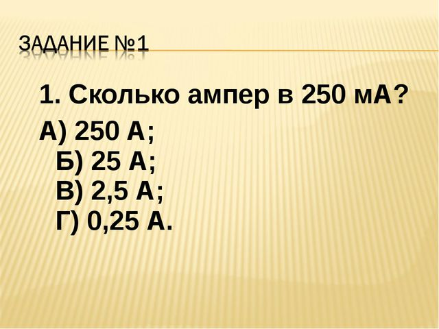 1. Сколько ампер в 250 мА? А) 250 А; Б) 25 А; В) 2,5 А; Г) 0,25 А.