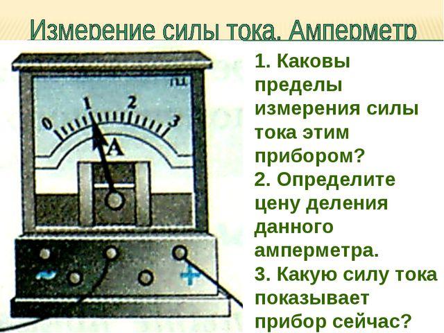1. Каковы пределы измерения силы тока этим прибором? 2. Определите цену делен...