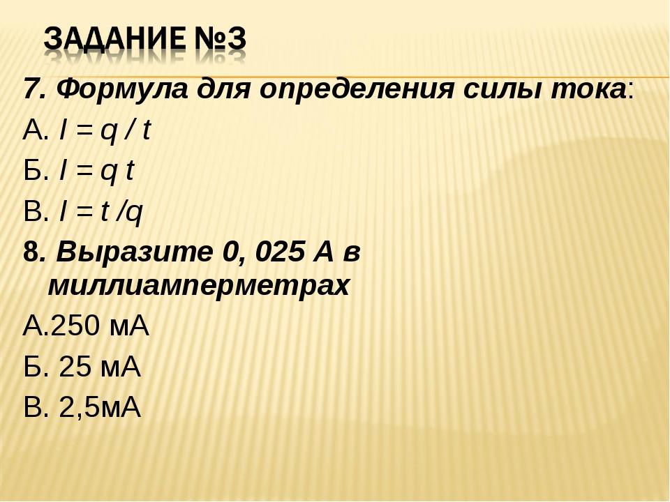 7. Формула для определения силы тока: А. I = q / t Б. I = q t В. I = t /q 8....