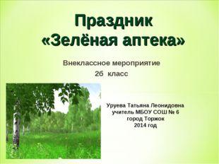 Внеклассное мероприятие 2б класс Праздник «Зелёная аптека» Уруева Татьяна Лео