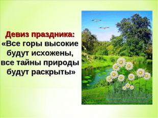 Девиз праздника: «Все горы высокие будут исхожены, все тайны природы будут ра