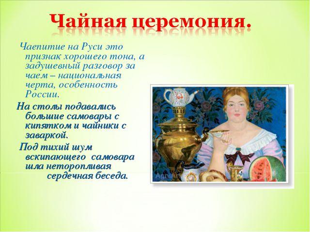 Чаепитие на Руси это признак хорошего тона, а задушевный разговор за чаем –...