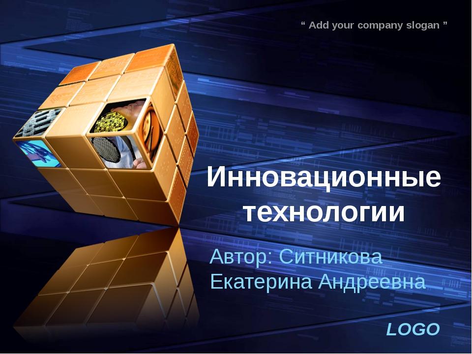 """Инновационные технологии Автор: Ситникова Екатерина Андреевна LOGO """" Add your..."""