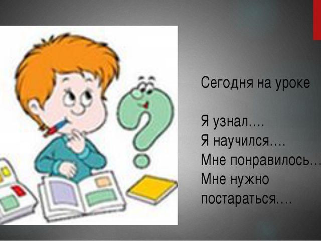 Сегодня на уроке Я узнал…. Я научился…. Мне понравилось….. Мне нужно постарат...