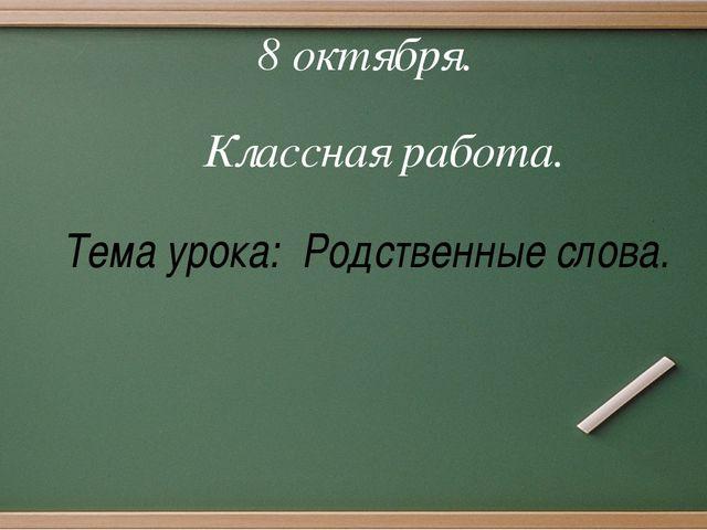 П п П п Словарь: 8 октября. Классная работа. Тема урока: Родственные слова.