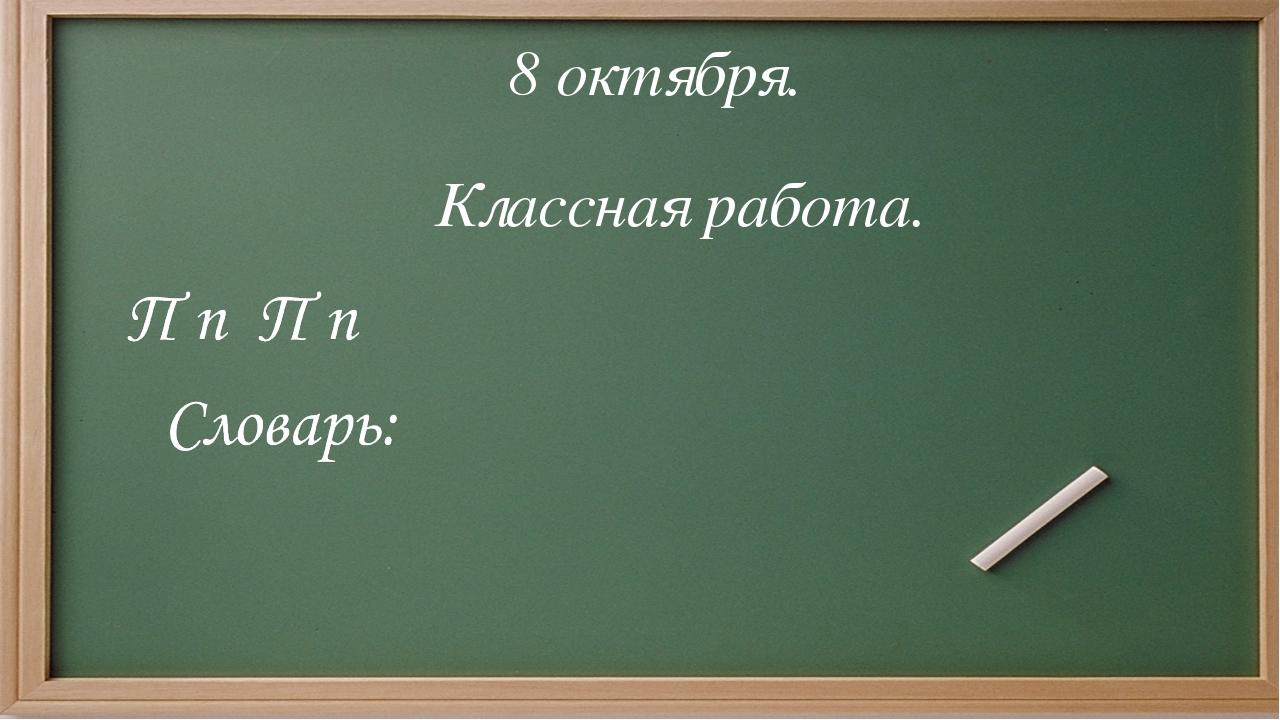П п П п Словарь: 8 октября. Классная работа.