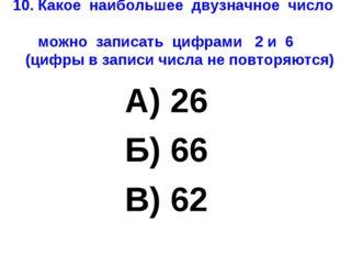 10. Какое наибольшее двузначное число можно записать цифрами 2 и 6 (цифры в з