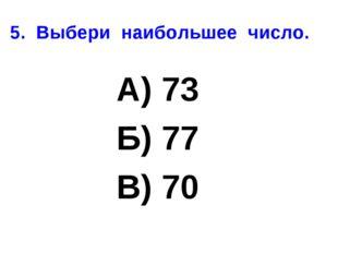 5. Выбери наибольшее число. А) 73 Б) 77 В) 70