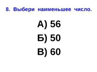 8. Выбери наименьшее число. А) 56 Б) 50 В) 60