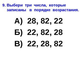 9. Выбери три числа, которые записаны в порядке возрастания. А) 28, 82, 22 Б)
