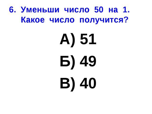 6. Уменьши число 50 на 1. Какое число получится? А) 51 Б) 49 В) 40
