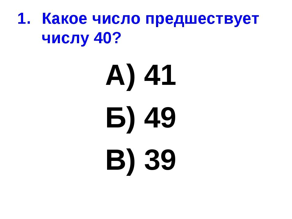 Какое число предшествует числу 40? А) 41 Б) 49 В) 39