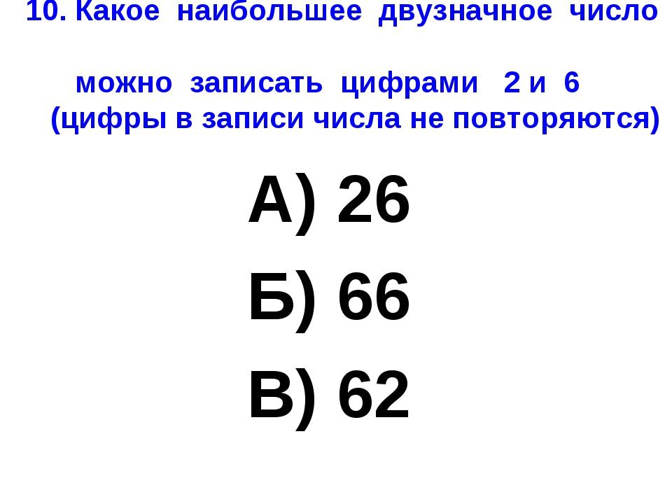 10. Какое наибольшее двузначное число можно записать цифрами 2 и 6 (цифры в з...