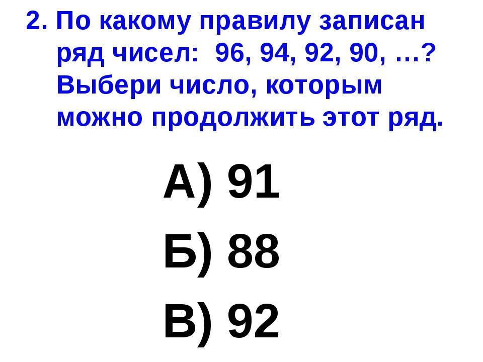 2. По какому правилу записан ряд чисел: 96, 94, 92, 90, …? Выбери число, кото...
