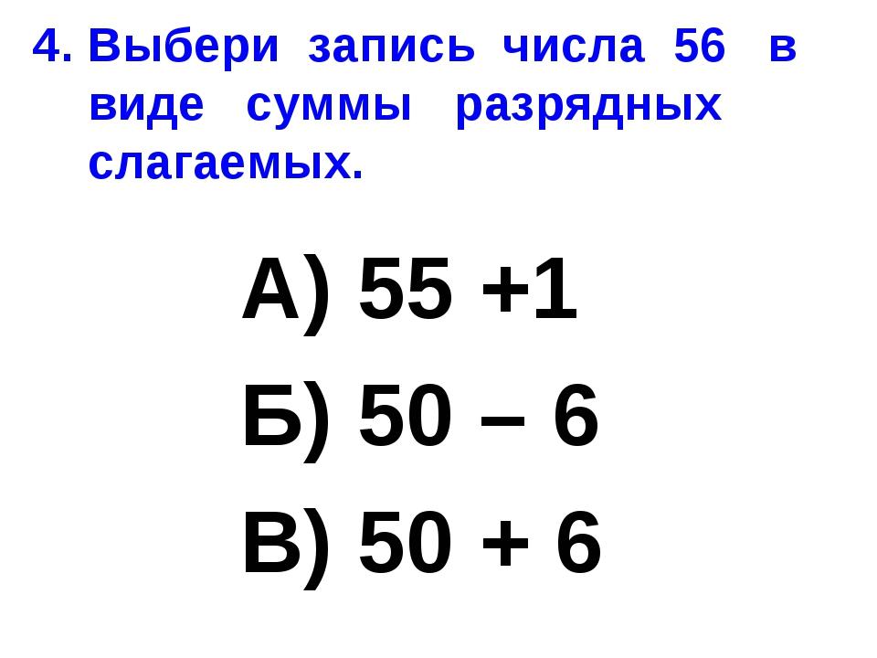 4. Выбери запись числа 56 в виде суммы разрядных слагаемых. А) 55 +1 Б) 50 –...