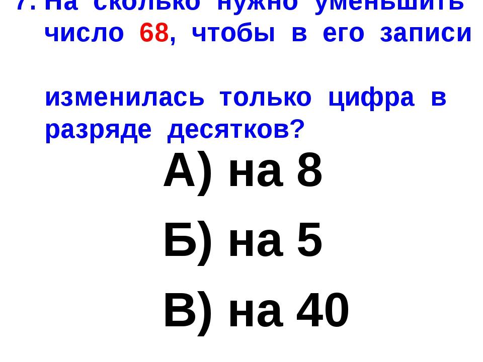 7. На сколько нужно уменьшить число 68, чтобы в его записи изменилась только...