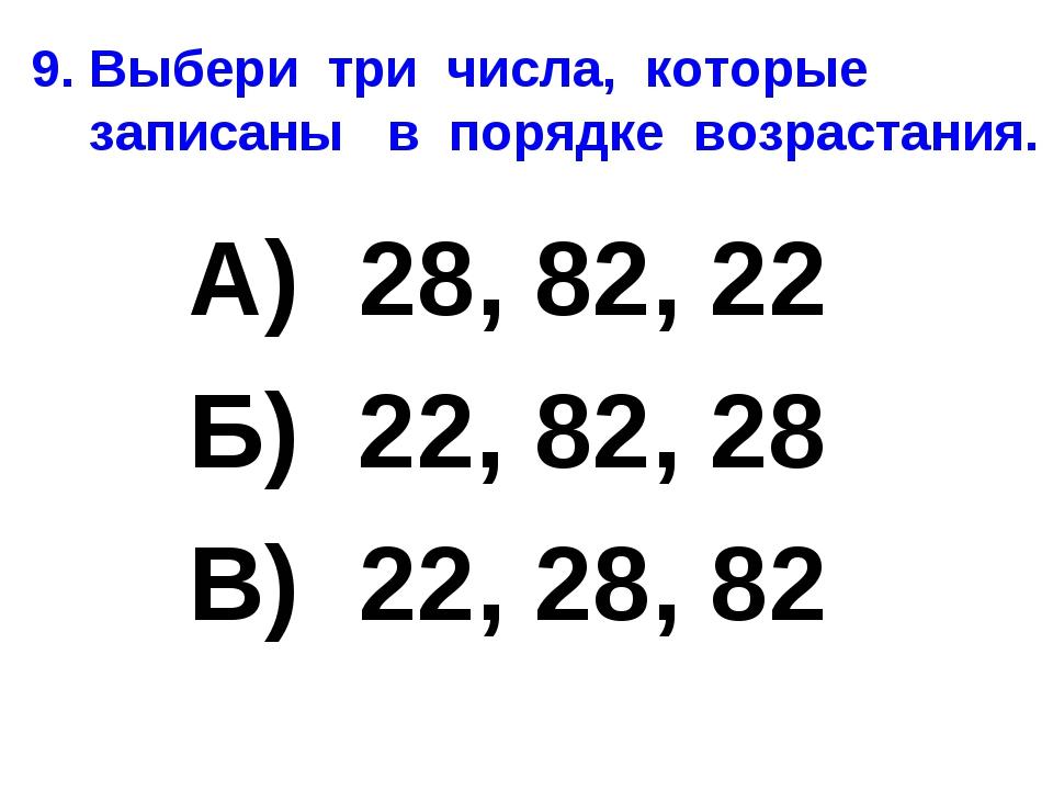 9. Выбери три числа, которые записаны в порядке возрастания. А) 28, 82, 22 Б)...