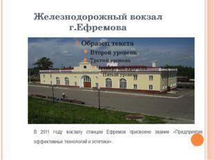 Железнодорожный вокзал г.Ефремова В 2011 году вокзалу станции Ефремов присвое