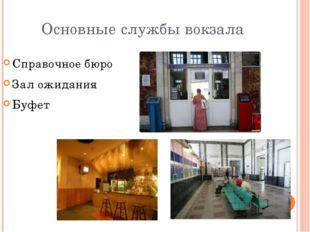 Основные службы вокзала Справочное бюро Зал ожидания Буфет