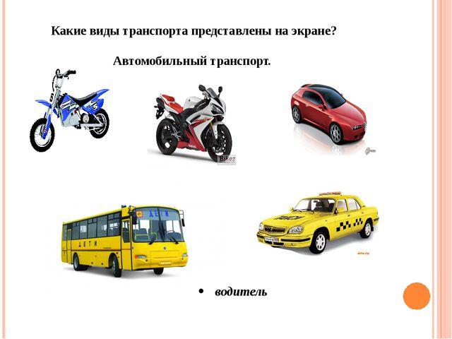 Какие виды транспорта представлены на экране? Автомобильный транспорт. водитель