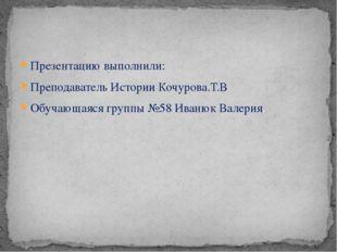 Презентацию выполнили: Преподаватель Истории Кочурова.Т.В Обучающаяся группы