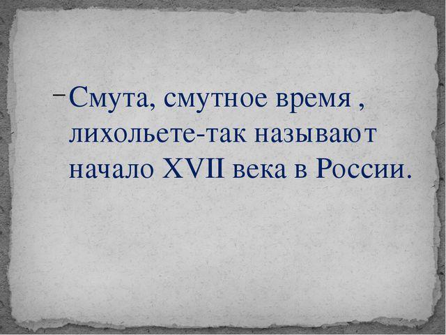 Смута, смутное время , лихольете-так называют начало XVII века в России.