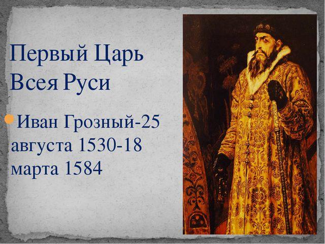 Иван Грозный-25 августа 1530-18 марта 1584 Первый Царь Всея Руси