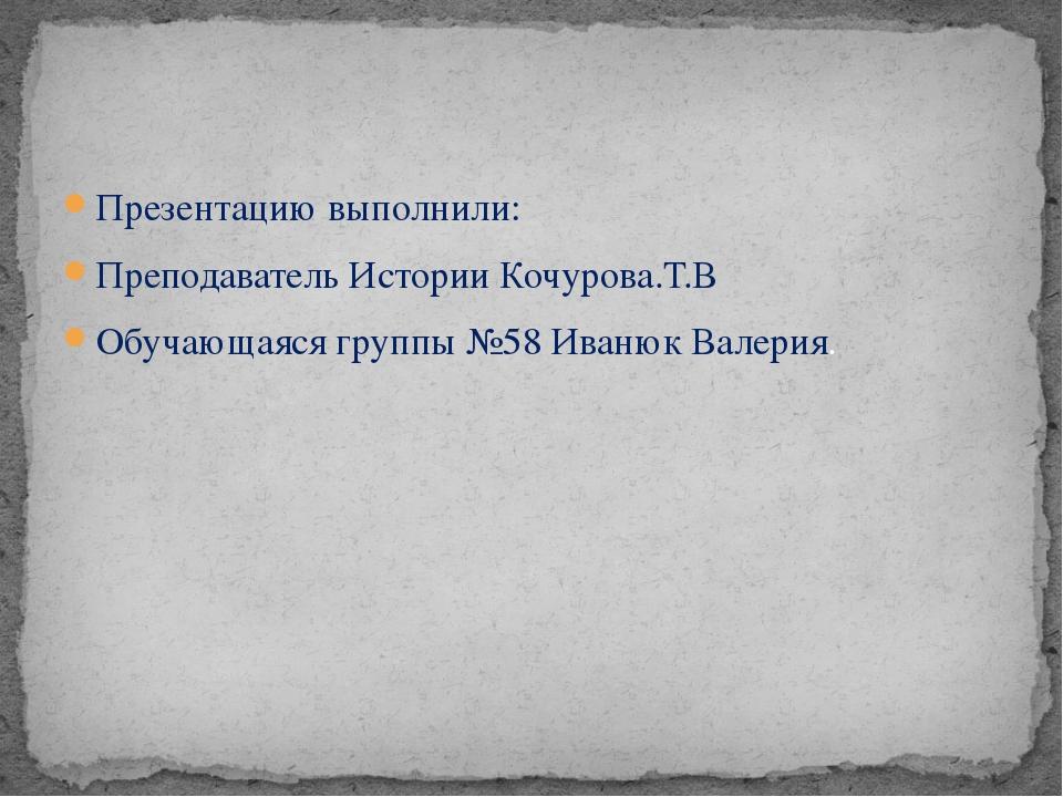Презентацию выполнили: Преподаватель Истории Кочурова.Т.В Обучающаяся группы...