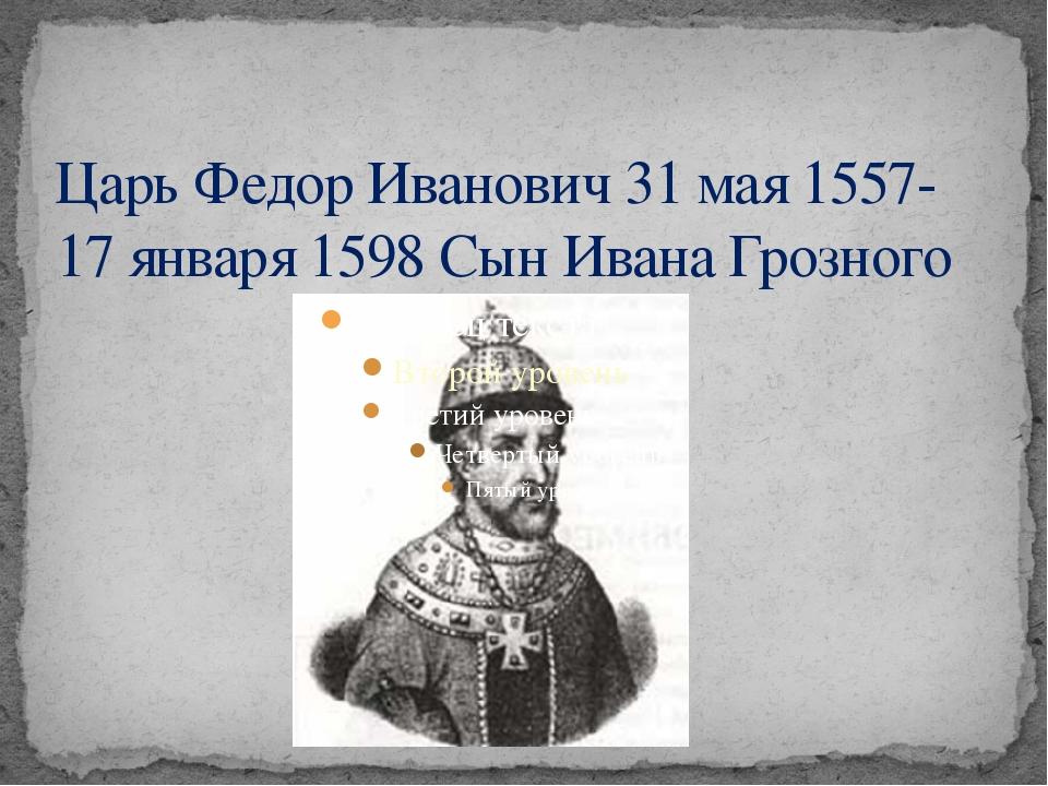 Царь Федор Иванович 31 мая 1557-17 января 1598 Сын Ивана Грозного